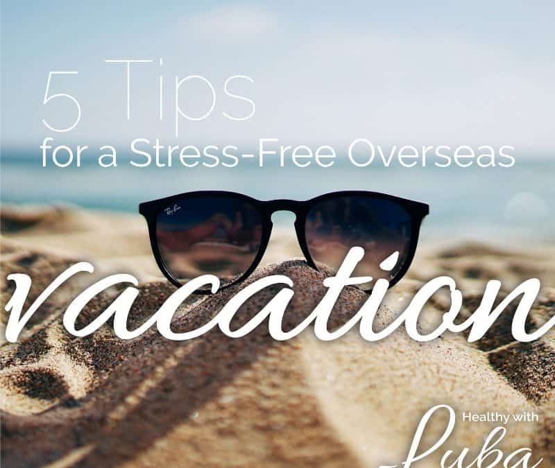 5 Tips for a Stress-Free Overseas Vacation